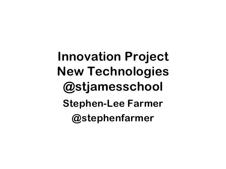 Innovation Project New Technologies @stjamesschool Stephen-Lee Farmer @stephenfarmer