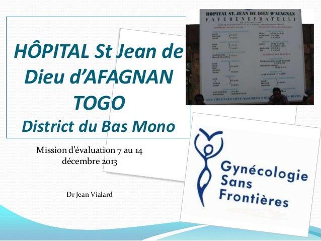 HÔPITAL St Jean de Dieu d'AFAGNAN TOGO District du Bas Mono Mission d'évaluation 7 au 14 décembre 2013  Dr Jean Vialard  1