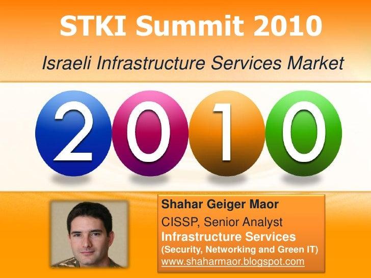STKI Summit 2010 Israeli Infrastructure Services Market                    Shahar Geiger Maor                CISSP, Senior...