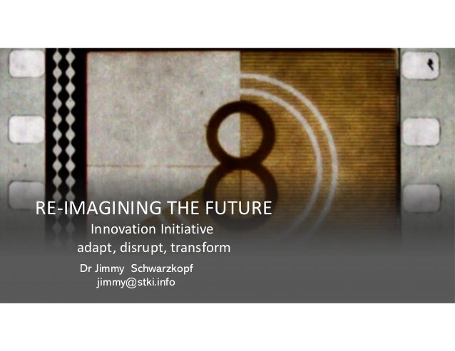RE-IMAGINING THE FUTURE Innovation Initiative adapt, disrupt, transform Dr Jimmy Schwarzkopf jimmy@stki.info