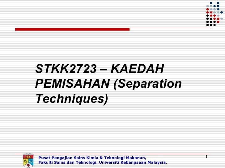 STKK2723 – KAEDAHPEMISAHAN (SeparationTechniques)Pusat Pengajian Sains Kimia & Teknologi Makanan,               1Fakulti S...