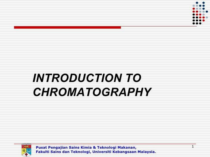 INTRODUCTION TOCHROMATOGRAPHYPusat Pengajian Sains Kimia & Teknologi Makanan,               1Fakulti Sains dan Teknologi, ...