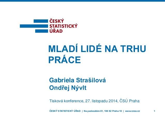 ČESKÝ STATISTICKÝ ÚŘAD | Na padesátém 81, 100 82 Praha 10 | www.czso.cz 1  Gabriela Strašilová  Ondřej Nývlt  MLADÍ LIDÉ N...
