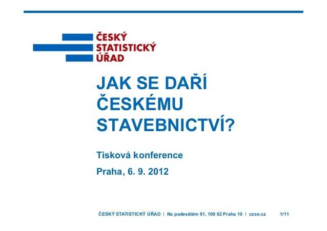 JAK SE DAŘÍJAK SE DAŘÍ ČESKÉMU STAVEBNICTVÍ? Tisková konference Praha, 6. 9. 2012 ČESKÝ STATISTICKÝ ÚŘAD I Na padesátém 81...