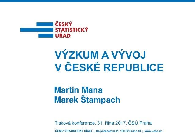 ČESKÝ STATISTICKÝ ÚŘAD | Na padesátém 81, 100 82 Praha 10 | www.czso.cz Martin Mana Marek Štampach VÝZKUM A VÝVOJ V ČESKÉ ...