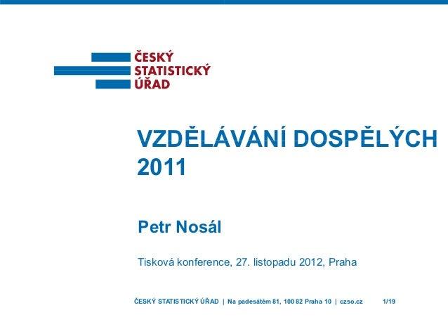 VZDĚLÁVZDĚLÁ 2011 Petr Nosál Tisková konferenc ČESKÝ STATISTICKÝ ÚŘAD | ÁVÁNÍ DOSPĚLÝCHÁVÁNÍ DOSPĚLÝCH e, 27. listopadu 20...