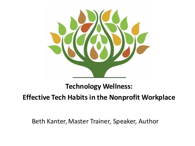 Technology	   Wellness:	    Effective	   Tech	   Habits	   in	   the	   Nonprofit	   Workplace Beth	   Kanter,	   Master	 ...