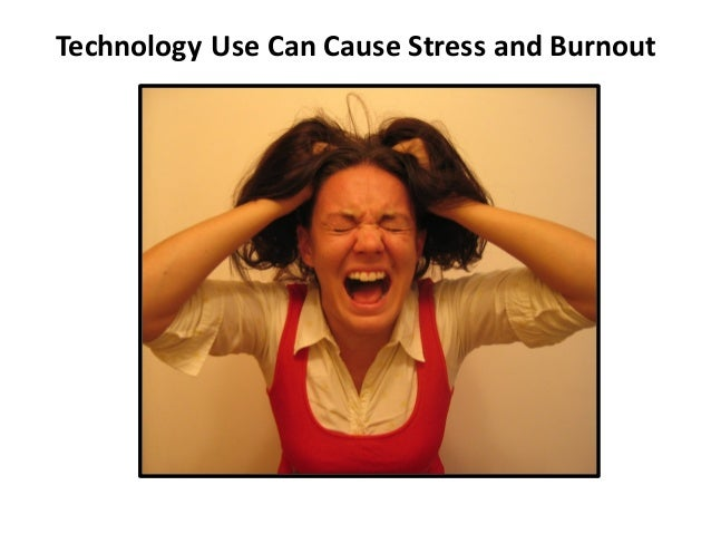 Technology	   Use	   Can	   Cause	   Stress	   and	   Burnout