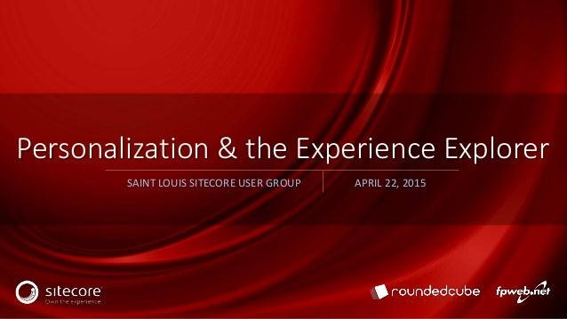 Personalization & the Experience Explorer SAINT LOUIS SITECORE USER GROUP APRIL 22, 2015