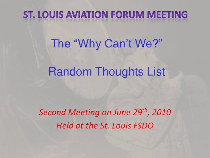 """St. Louis Aviation Forum Meeting<br />The """"Why Can't We?""""Random Thoughts List<br />Second Meeting on June 29th, 2010<br />..."""