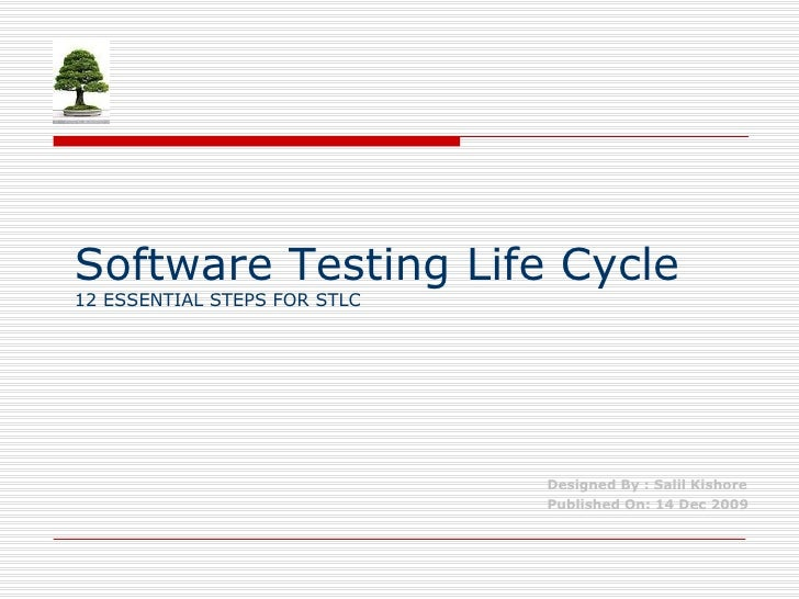 Software Testing Life Cycle 12 ESSENTIAL STEPS FOR STLC Designed By : Salil Kishore Published On: 14 Dec 2009