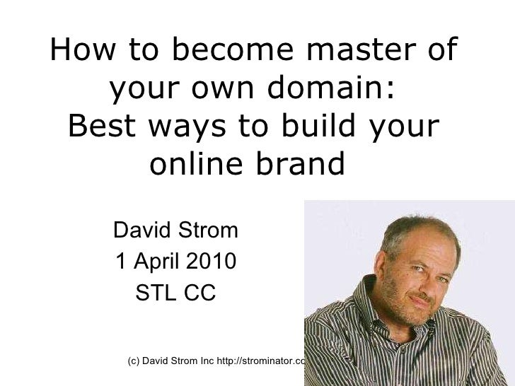 How to become master of your own domain: Best ways to build your online brand  David Strom 1 April 2010 STL CC (c) David S...