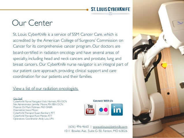 Our Center St. Louis CyberKnife is a service of SSM Cancer Care, which is accredited by the American College of Surgeons' ...
