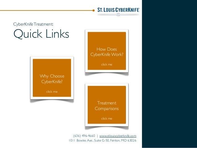 Why Choose CyberKnife? click me How Does CyberKnife Work? click me Treatment Comparisons click me (636) 496-4660 | www.stl...