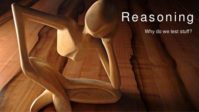 Reasoning Why do we test stuff?