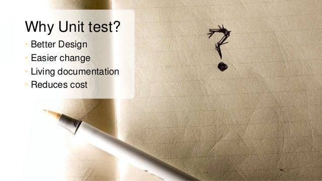 Why Unit test? • Better Design • Easier change • Living documentation • Reduces cost