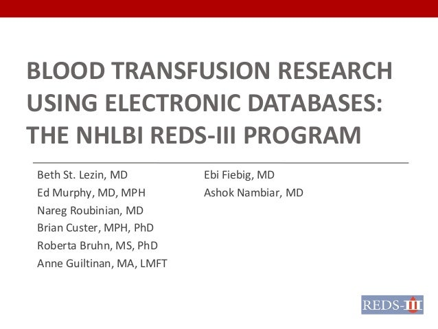BLOOD TRANSFUSION RESEARCH USING ELECTRONIC DATABASES: THE NHLBI REDS-III PROGRAM Beth St. Lezin, MD Ed Murphy, MD, MPH Na...