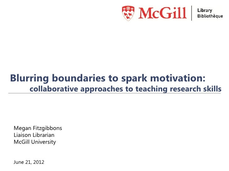 Blurring boundaries to spark motivation:      collaborative approaches to teaching research skillsMegan FitzgibbonsLiaison...