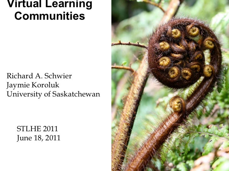 Virtual Learning Communities Richard A. Schwier Jaymie Koroluk University of Saskatchewan STLHE 2011 June 18, 2011