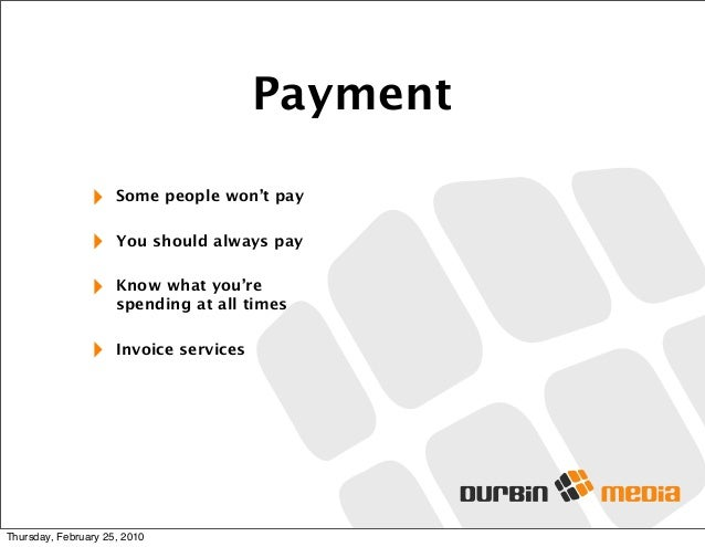 Payment ‣ Some people won't pay ‣ You should always pay ‣ Know what you're spending at all times ‣ Invoice services Thursd...