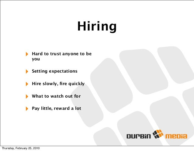 Hiring ‣ Hard to trust anyone to be you ‣ Setting expectations ‣ Hire slowly, fire quickly ‣ What to watch out for ‣ Pay li...