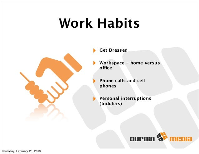 Work Habits ‣ Get Dressed ‣ Workspace - home versus office ‣ Phone calls and cell phones ‣ Personal interruptions (toddler...