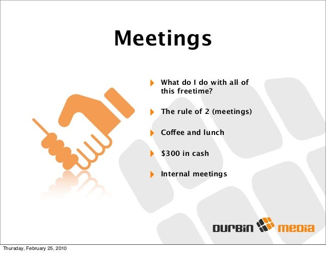 Meetings ‣ What do I do with all of this freetime? ‣ The rule of 2 (meetings) ‣ Coffee and lunch ‣ $300 in cash ‣ Internal...