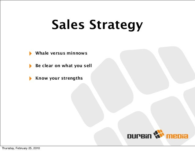 Sales Strategy ‣ Whale versus minnows ‣ Be clear on what you sell ‣ Know your strengths Thursday, February 25, 2010