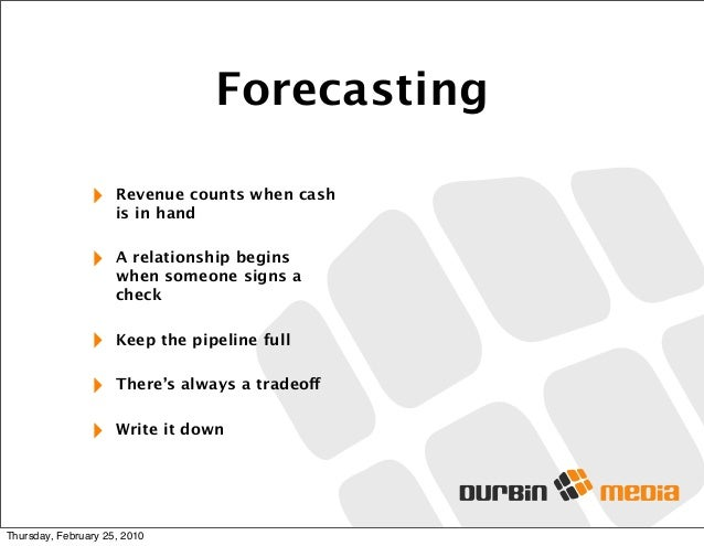 Forecasting ‣ Revenue counts when cash is in hand ‣ A relationship begins when someone signs a check ‣ Keep the pipeline f...