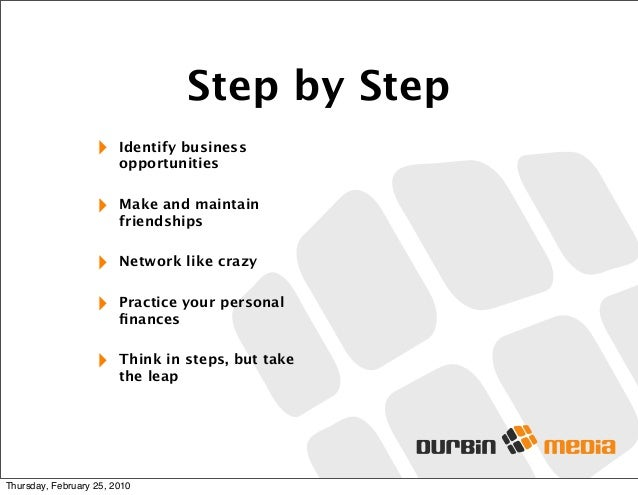 Step by Step ‣ Identify business opportunities ‣ Make and maintain friendships ‣ Network like crazy ‣ Practice your person...