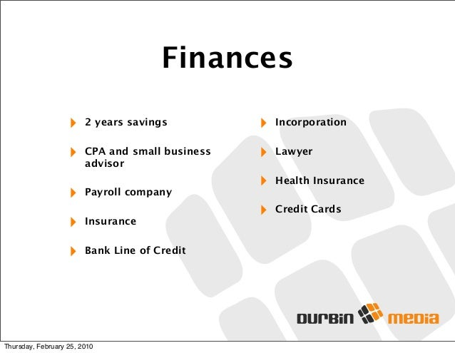 Finances ‣ 2 years savings ‣ CPA and small business advisor ‣ Payroll company ‣ Insurance ‣ Bank Line of Credit ‣ Incorpor...