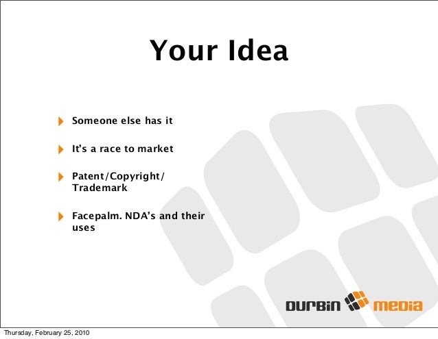 Your Idea ‣ Someone else has it ‣ It's a race to market ‣ Patent/Copyright/ Trademark ‣ Facepalm. NDA's and their uses Thu...