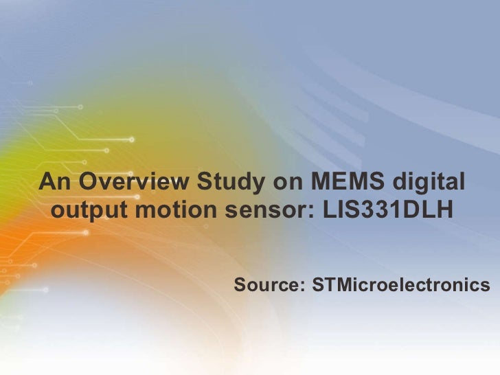 An Overview Study on MEMS digital output motion sensor: LIS331DLH <ul><li>Source: STMicroelectronics </li></ul>