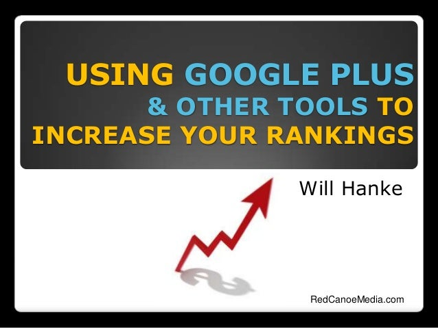 USING GOOGLE PLUS & OTHER TOOLS TO INCREASE YOUR RANKINGS Will Hanke RedCanoeMedia.com