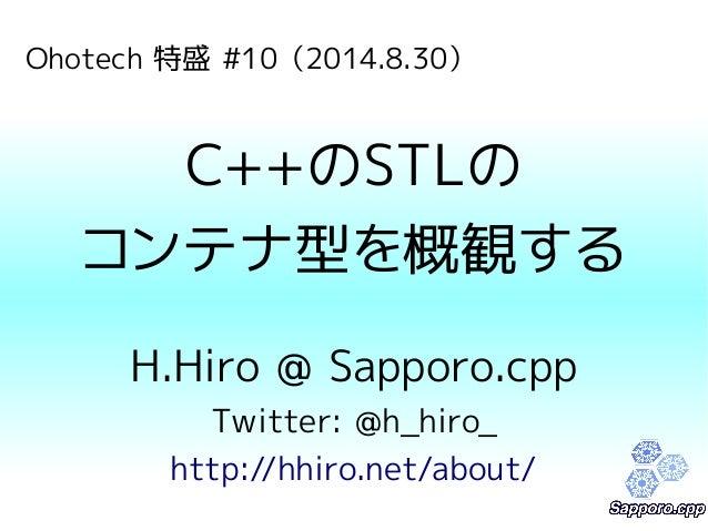 Ohotech 特盛 #10(2014.8.30)  C++のSTLの  コンテナ型を概観する  H.Hiro @ Sapporo.cpp  Twitter: @h_hiro_  http://hhiro.net/about/