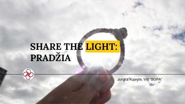 """SHARE THE LIGHT: PRADŽIA Jurgita Kuprytė, VšĮ """"SOPA"""""""