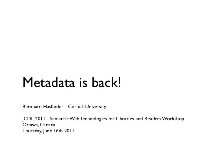 Metadata is back!Bernhard Haslhofer - Cornell UniversityJCDL 2011 - Semantic Web Technologies for Libraries and Readers Wo...