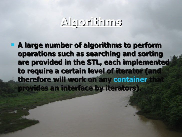 Algorithms <ul><li>A large number of algorithms to perform operations such as searching and sorting are provided in the ST...