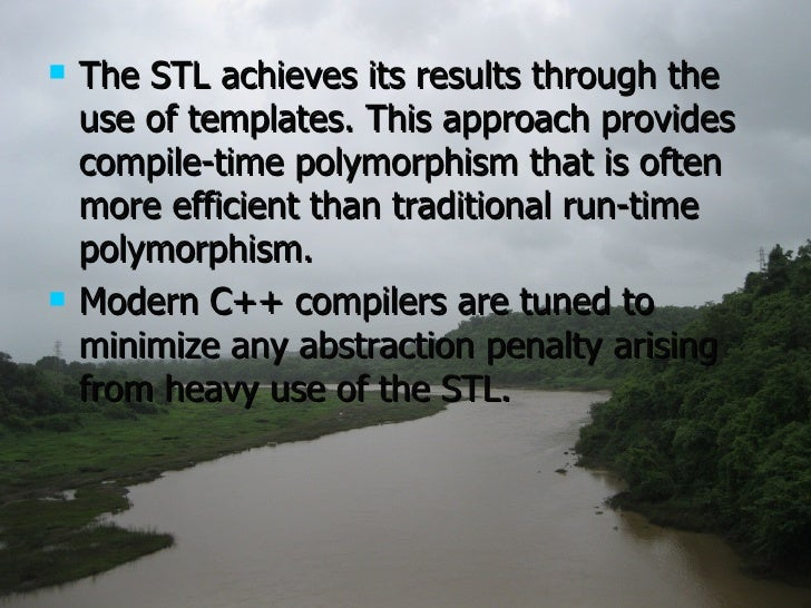 <ul><li>The STL achieves its results through the use of templates. This approach provides compile-time polymorphism that i...