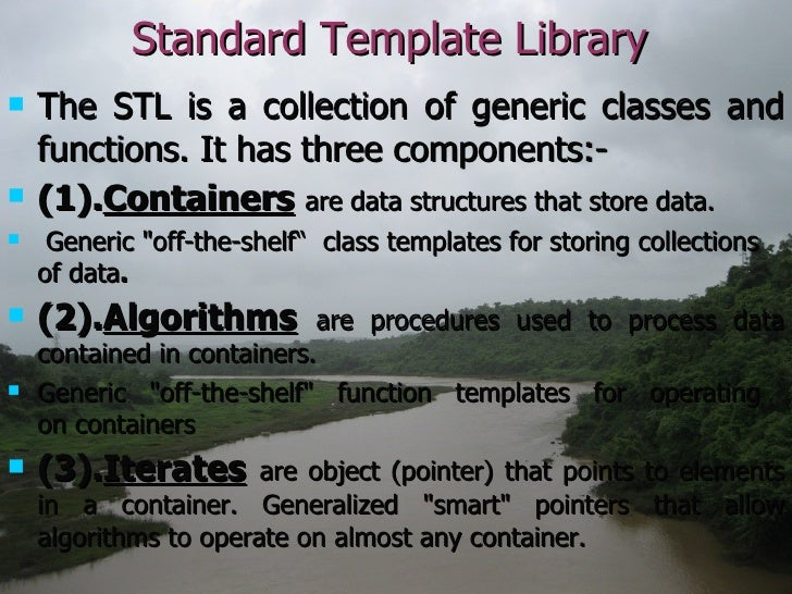 Standard Template Library <ul><li>The STL is a collection of generic classes and functions. It has three components:- </li...