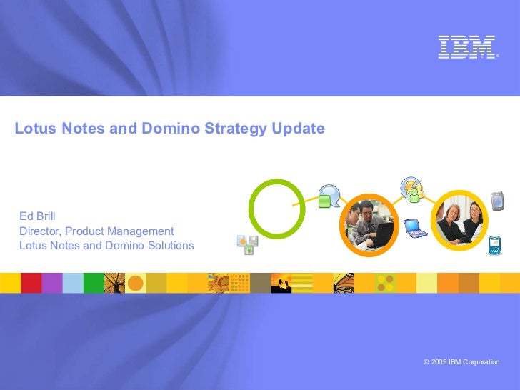 ®     Lotus Notes and Domino Strategy Update     Ed Brill Director, Product Management Lotus Notes and Domino Solutions   ...