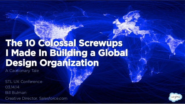 The 10 Colossal Screwups I Made In Building a Global Design Organization A Cautionary Tale STL UX Conference 03.14.14 Bill...