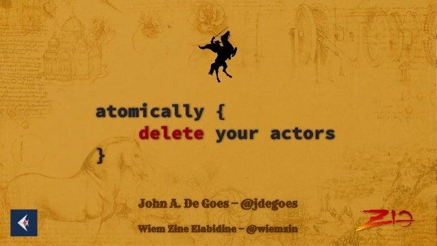 atomically { delete your actors } John A. De Goes — @jdegoes Wiem Zine Elabidine — @wiemzin