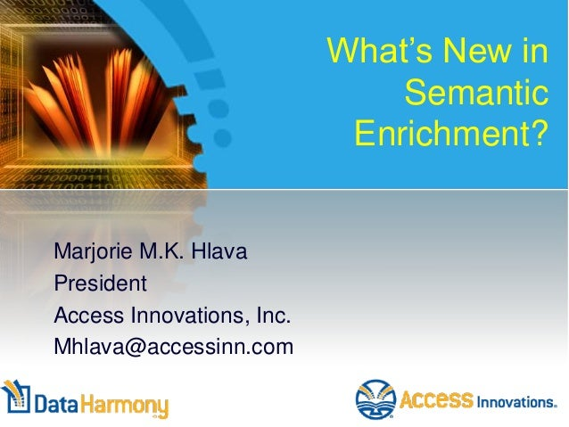 What's New in Semantic Enrichment?  Marjorie M.K. Hlava President Access Innovations, Inc. Mhlava@accessinn.com