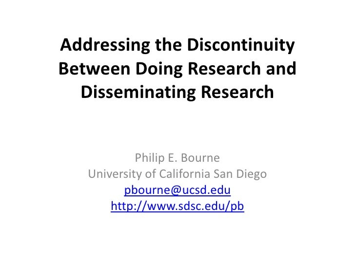 Addressing the Discontinuity Between Doing Research and Disseminating Research<br />Philip E. Bourne<br />University of Ca...