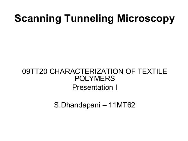 Scanning Tunneling Microscopy 09TT20 CHARACTERIZATION OF TEXTILE POLYMERS Presentation I S.Dhandapani – 11MT62
