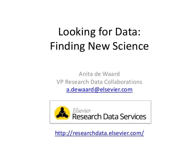 Looking for Data: Finding New Science Anita de Waard VP Research Data Collaborations a.dewaard@elsevier.com http://researc...