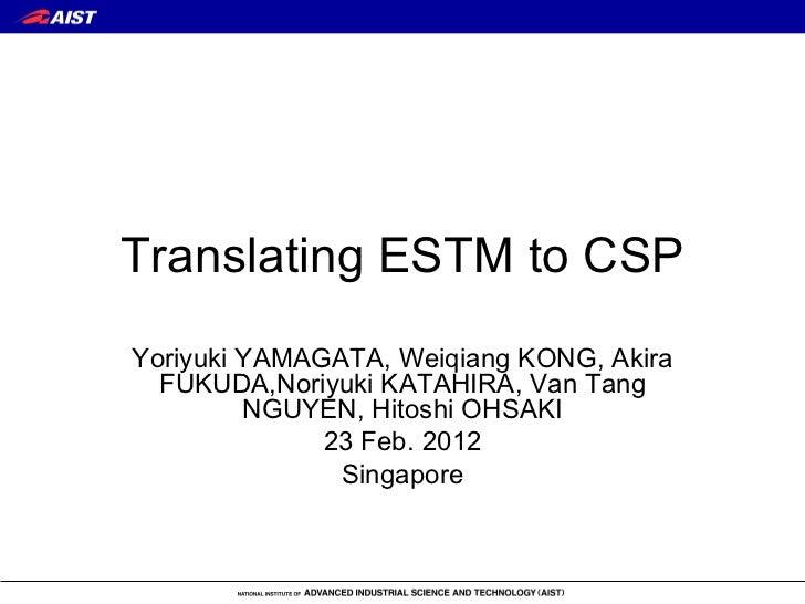 Translating ESTM to CSP Yoriyuki YAMAGATA, Weiqiang KONG, Akira FUKUDA,Noriyuki KATAHIRA, Van Tang NGUYEN, Hitoshi OHSAKI ...