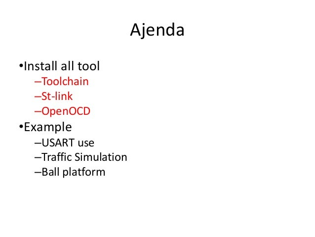 Ajenda  •Install all tool  –Toolchain  –St-link  –OpenOCD  •Example  –USART use  –Traffic Simulation  –Ball platform
