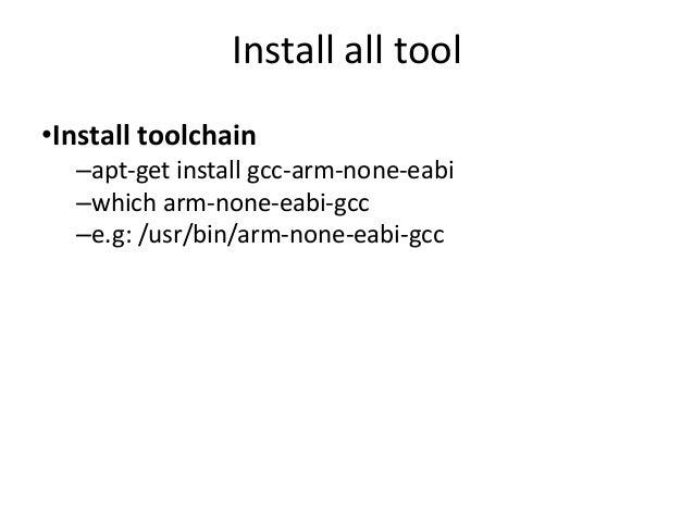 Install all tool  •Install toolchain  –apt-get install gcc-arm-none-eabi  –which arm-none-eabi-gcc  –e.g: /usr/bin/arm-non...